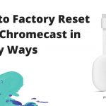 How to Factory Reset Your Chromecast in 2 Easy Ways
